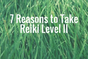 7 Reasons to Take Reiki Level II