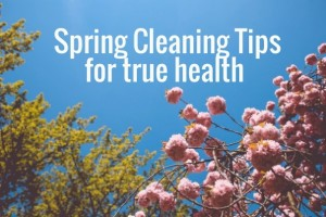 Spring cleaning tips for true health